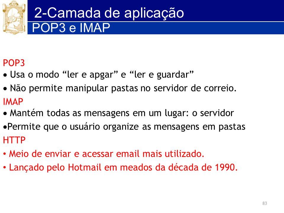 83 2-Camada de aplicação POP3 Usa o modo ler e apgar e ler e guardar Não permite manipular pastas no servidor de correio. IMAP Mantém todas as mensage