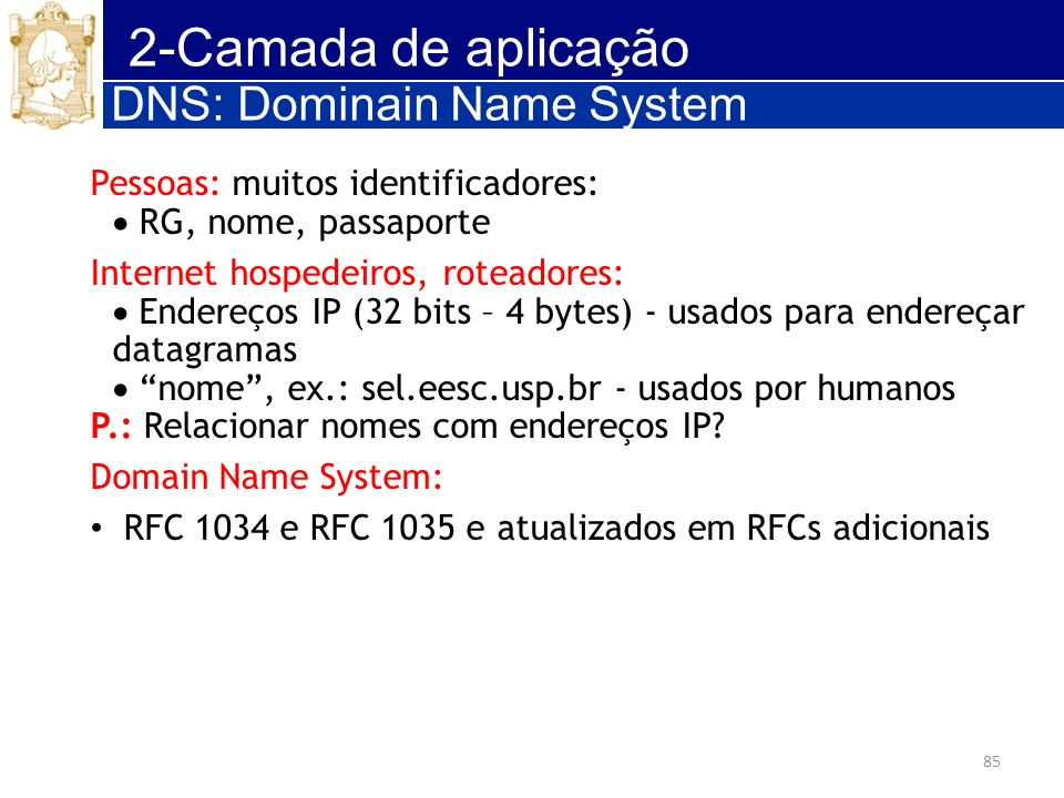 85 2-Camada de aplicação DNS: Dominain Name System Pessoas: muitos identificadores: RG, nome, passaporte Internet hospedeiros, roteadores: Endereços I