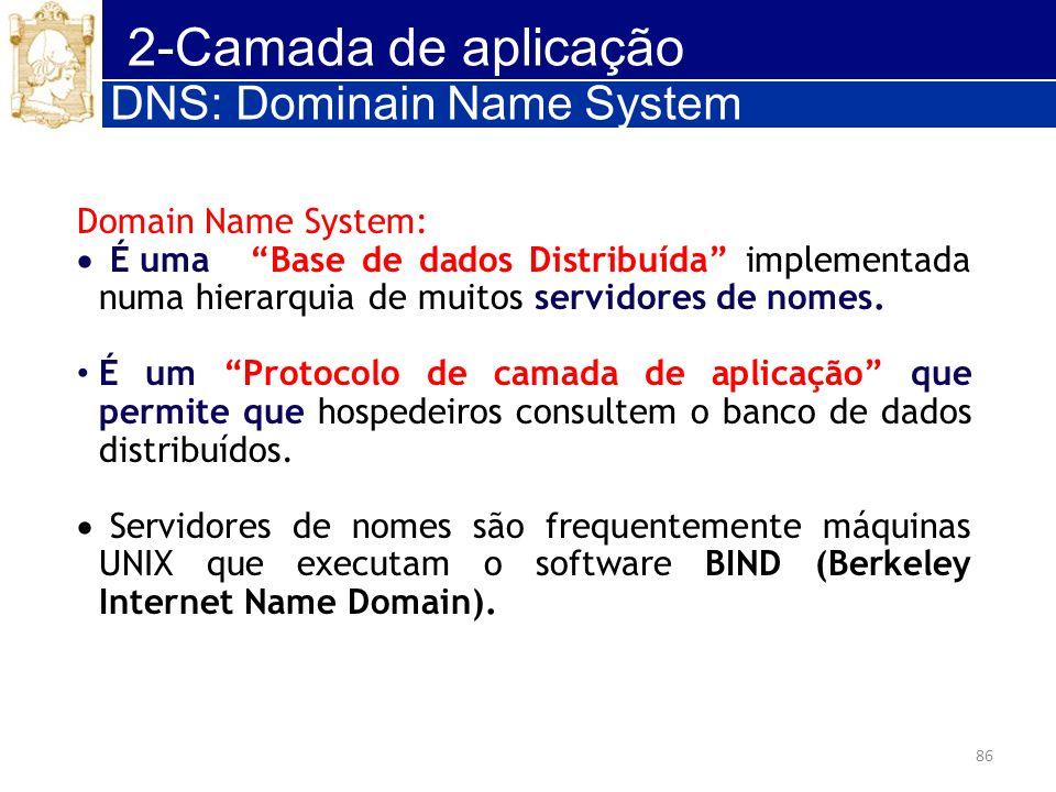 86 2-Camada de aplicação Domain Name System: É uma Base de dados Distribuída implementada numa hierarquia de muitos servidores de nomes. É um Protocol