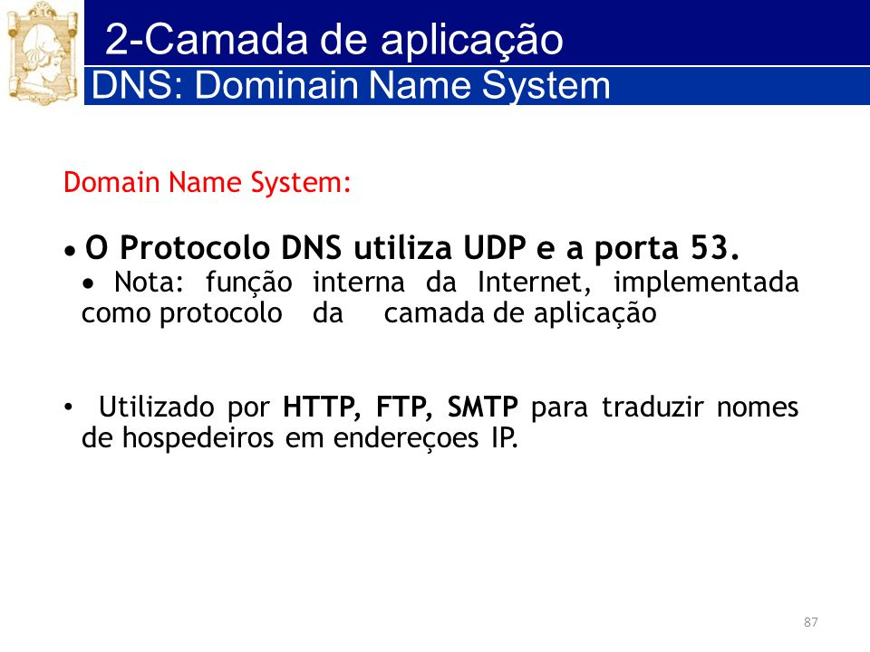 87 2-Camada de aplicação Domain Name System: O Protocolo DNS utiliza UDP e a porta 53. Nota: função interna da Internet, implementada como protocolo d