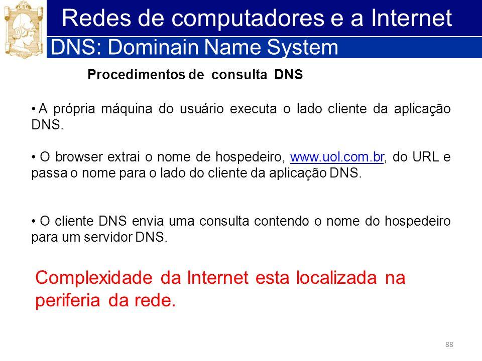 88 Redes de computadores e a Internet DNS: Dominain Name System A própria máquina do usuário executa o lado cliente da aplicação DNS. O browser extrai