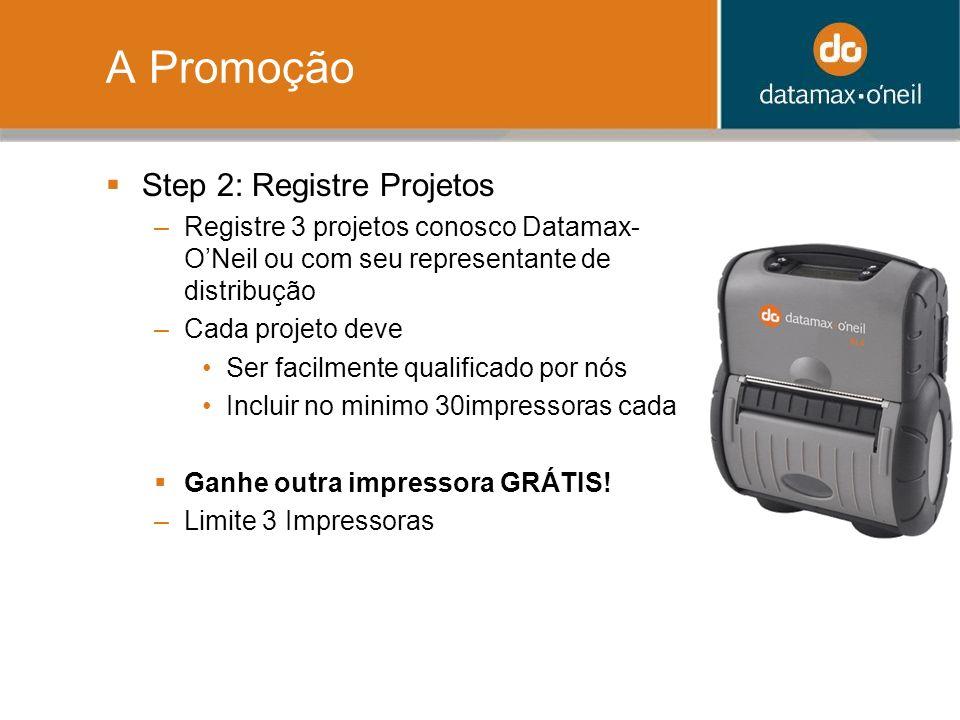 A Promoção Step 2: Registre Projetos –Registre 3 projetos conosco Datamax- ONeil ou com seu representante de distribução –Cada projeto deve Ser facilm
