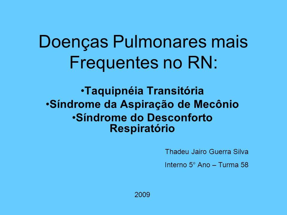 Doenças Pulmonares mais Frequentes no RN: Taquipnéia Transitória Síndrome da Aspiração de Mecônio Síndrome do Desconforto Respiratório Thadeu Jairo Gu