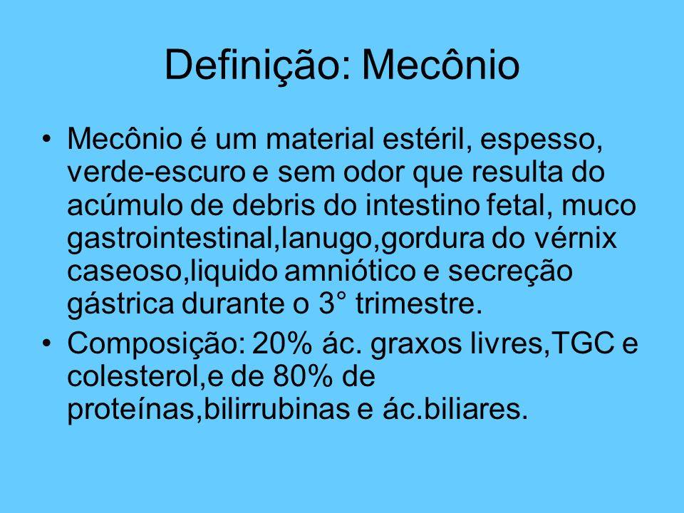 Definição: Mecônio Mecônio é um material estéril, espesso, verde-escuro e sem odor que resulta do acúmulo de debris do intestino fetal, muco gastroint