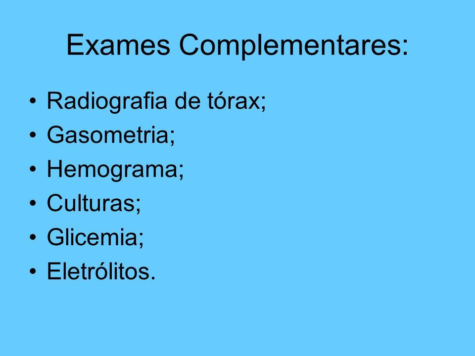 Exames Complementares: Radiografia de tórax; Gasometria; Hemograma; Culturas; Glicemia; Eletrólitos.