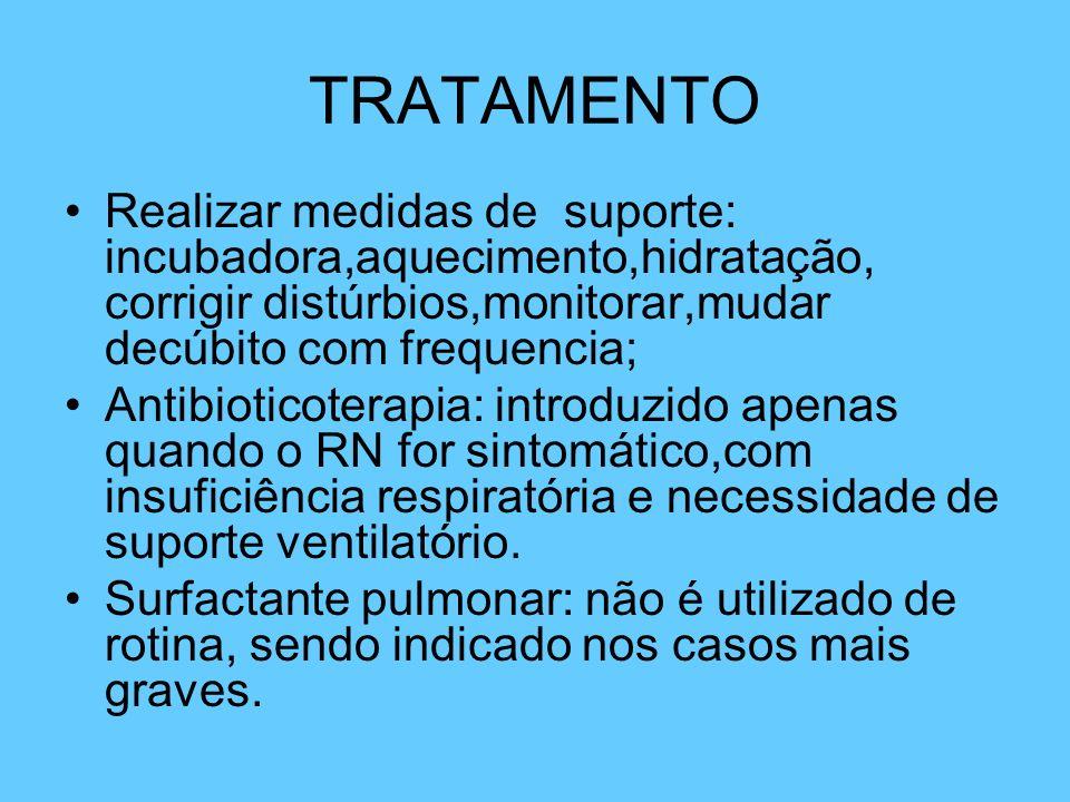 TRATAMENTO Realizar medidas de suporte: incubadora,aquecimento,hidratação, corrigir distúrbios,monitorar,mudar decúbito com frequencia; Antibioticoter