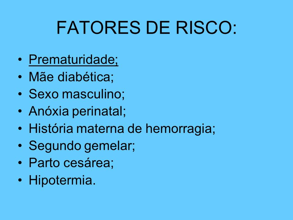 FATORES DE RISCO: Prematuridade; Mãe diabética; Sexo masculino; Anóxia perinatal; História materna de hemorragia; Segundo gemelar; Parto cesárea; Hipo