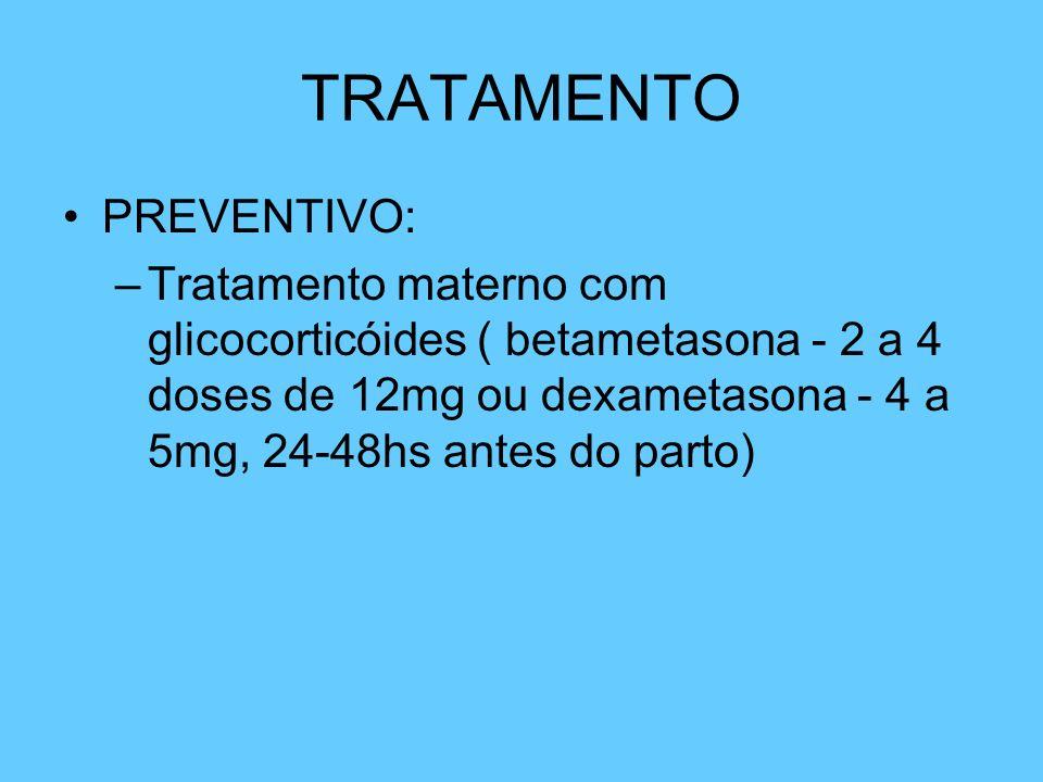 TRATAMENTO PREVENTIVO: –Tratamento materno com glicocorticóides ( betametasona - 2 a 4 doses de 12mg ou dexametasona - 4 a 5mg, 24-48hs antes do parto