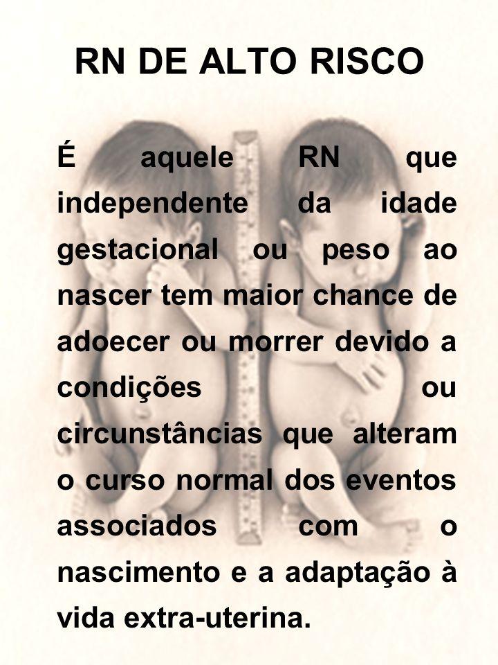 RN DE ALTO RISCO É aquele RN que independente da idade gestacional ou peso ao nascer tem maior chance de adoecer ou morrer devido a condições ou circu