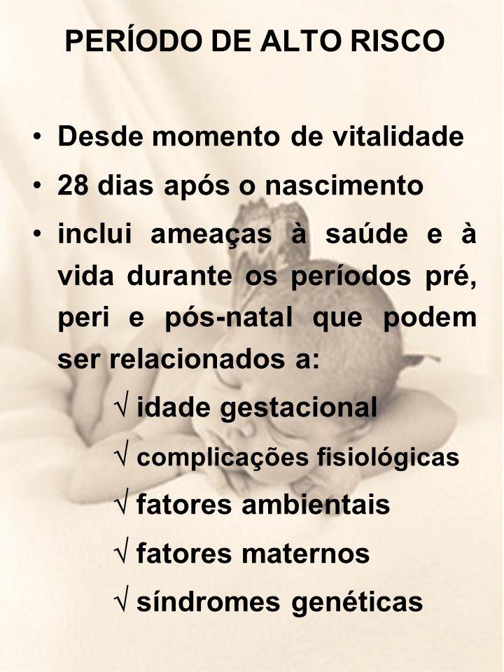 PERÍODO DE ALTO RISCO Desde momento de vitalidade 28 dias após o nascimento inclui ameaças à saúde e à vida durante os períodos pré, peri e pós-natal