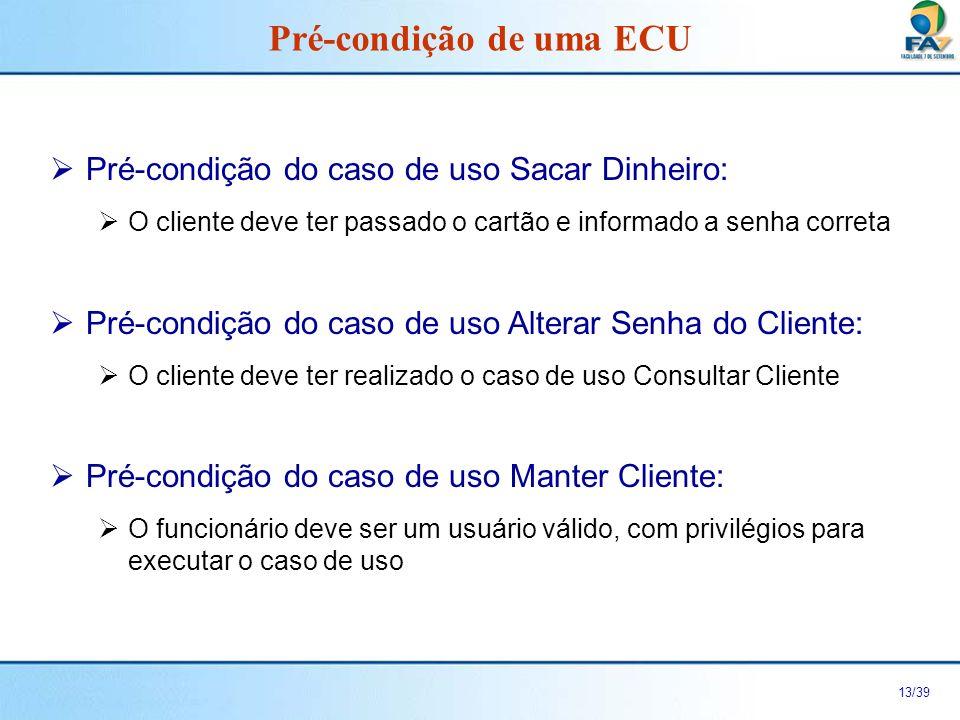 14/39 É o estado no qual o sistema deve estar ao final do caso de uso Pode ser omitido, usar apenas quando for relevante Pós-condição de uma ECU