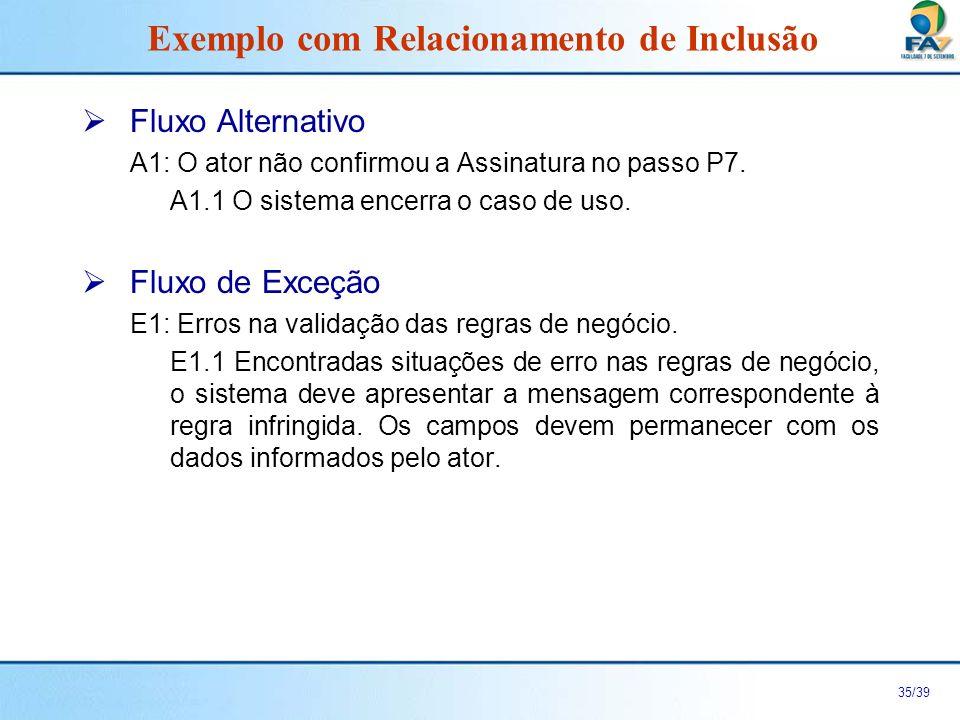 36/39 Especificação de Regras de Negócio ERN 1 – Validação dos Dados necessários à realização da Assinatura CampoTipoTamanho (caracteres) Obrigatório Mensagem Nome do Assinante Texto50SimFavor preencher Nome do Assinante Nome do Responsável Texto50Não Av./RuaTexto50SimFavor preencher Av./Rua NúmeroNumérico5Não BairroTexto20SimFavor preencher Bairro CidadeTexto30SimFavor preencher Cidade EstadoTexto2SimFavor preencher Estado CEPNumérico7SimFavor preencher CEP Forma de Pagamento Texto2SimFavor preencher Forma de Pagamento Exemplo com Relacionamento de Inclusão