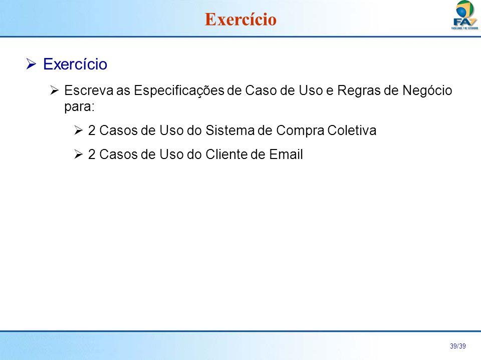 39/39 Exercício Escreva as Especificações de Caso de Uso e Regras de Negócio para: 2 Casos de Uso do Sistema de Compra Coletiva 2 Casos de Uso do Clie