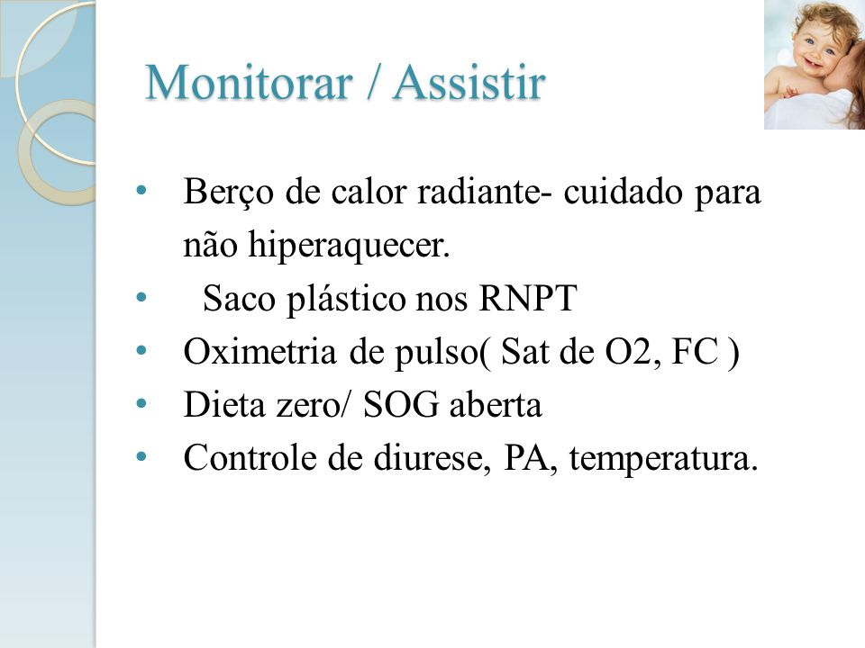 Monitorar / Assistir Berço de calor radiante- cuidado para não hiperaquecer. Saco plástico nos RNPT Oximetria de pulso( Sat de O2, FC ) Dieta zero/ SO