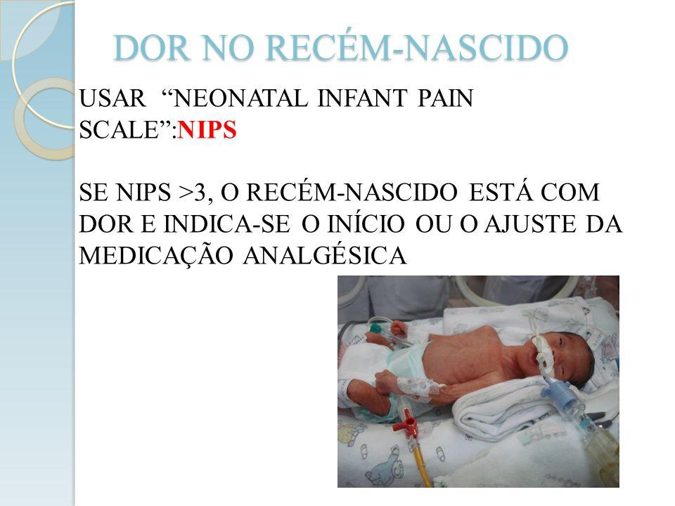 DOR NO RECÉM-NASCIDO USAR NEONATAL INFANT PAIN SCALE:NIPS SE NIPS >3, O RECÉM-NASCIDO ESTÁ COM DOR E INDICA-SE O INÍCIO OU O AJUSTE DA MEDICAÇÃO ANALG