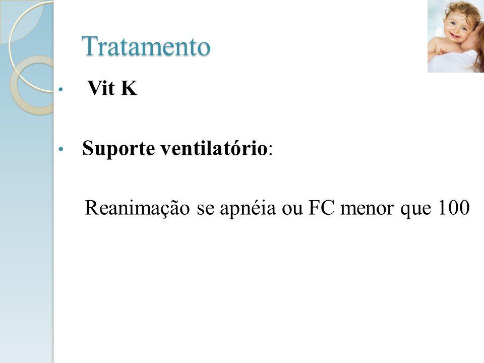 Tratamento Vit K Suporte ventilatório: Reanimação se apnéia ou FC menor que 100