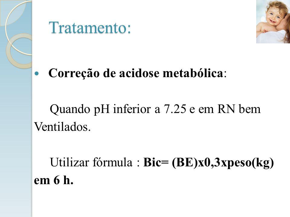 Correção de acidose metabólica: Quando pH inferior a 7.25 e em RN bem Ventilados. Utilizar fórmula : Bic= (BE)x0,3xpeso(kg) em 6 h. Tratamento: