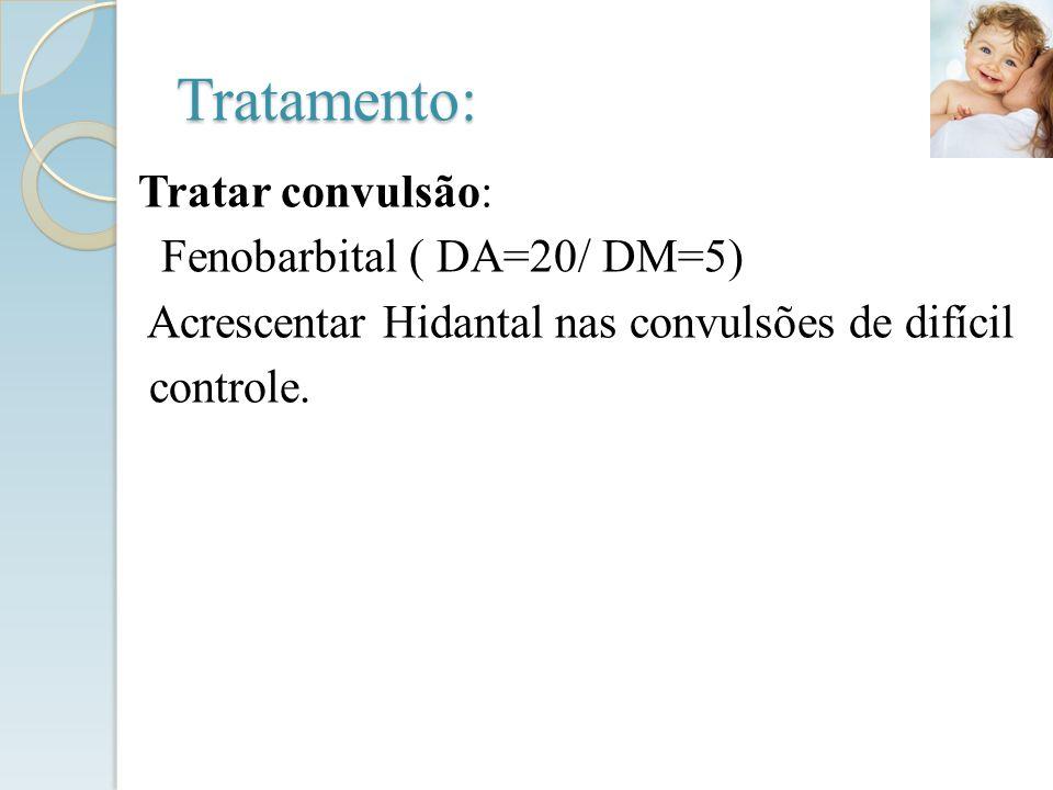 Tratar convulsão: Fenobarbital ( DA=20/ DM=5) Acrescentar Hidantal nas convulsões de difícil controle. Tratamento: