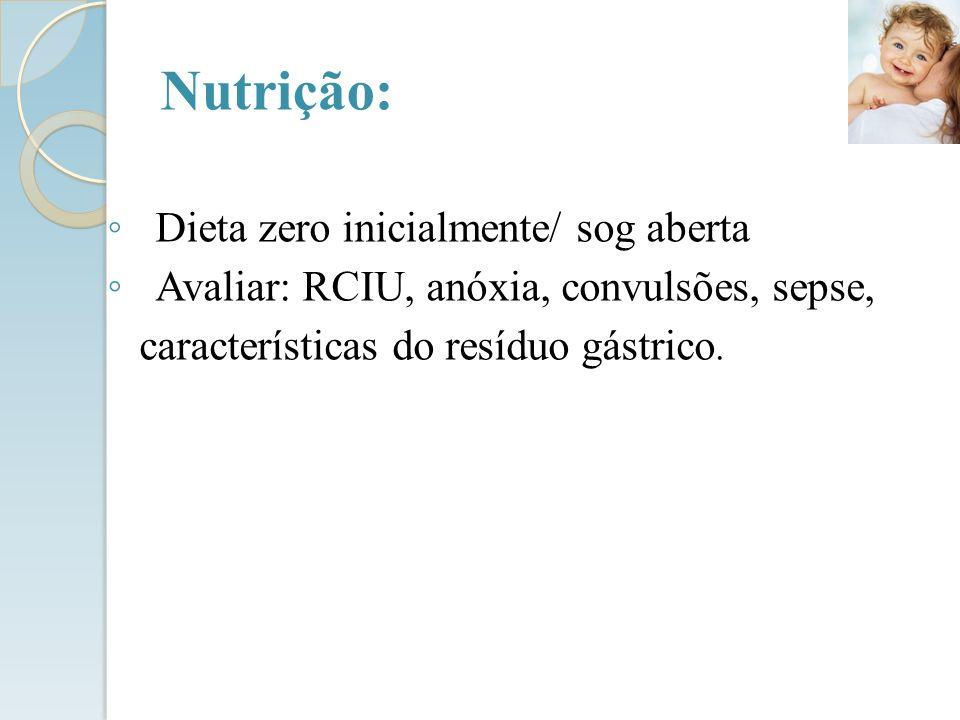 Dieta zero inicialmente/ sog aberta Avaliar: RCIU, anóxia, convulsões, sepse, características do resíduo gástrico. Nutrição: