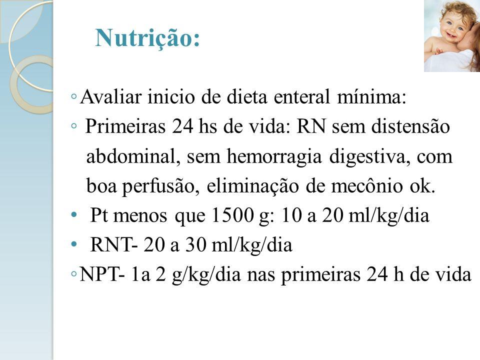 Avaliar inicio de dieta enteral mínima: Primeiras 24 hs de vida: RN sem distensão abdominal, sem hemorragia digestiva, com boa perfusão, eliminação de