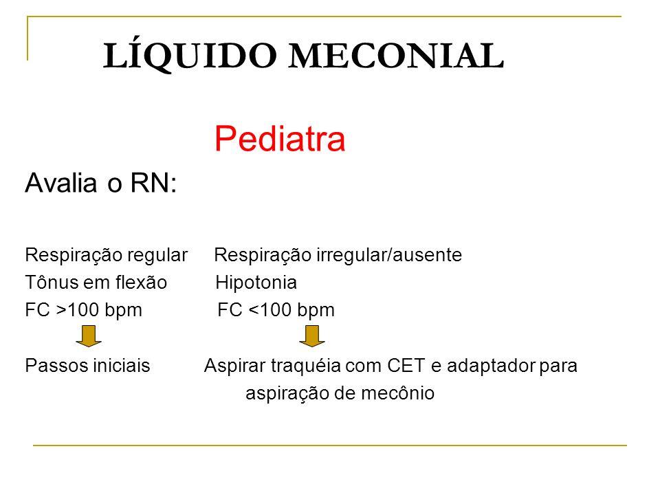 LÍQUIDO MECONIAL Pediatra Avalia o RN: Respiração regular Respiração irregular/ausente Tônus em flexão Hipotonia FC >100 bpm FC <100 bpm Passos inicia