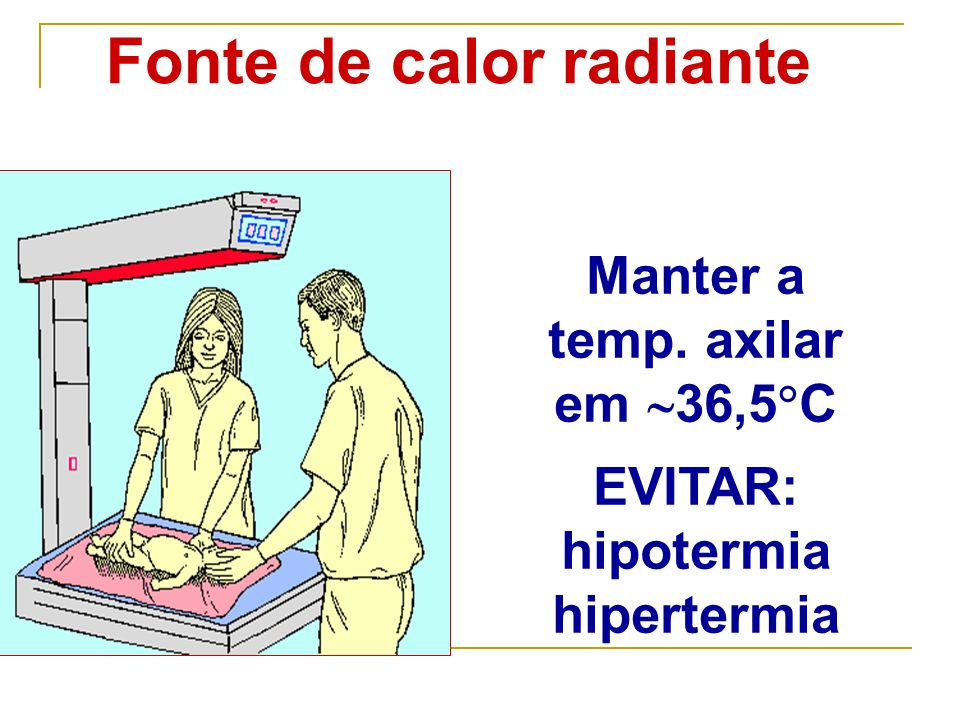 Fonte de calor radiante Manter a temp. axilar em 36,5 C EVITAR: hipotermia hipertermia