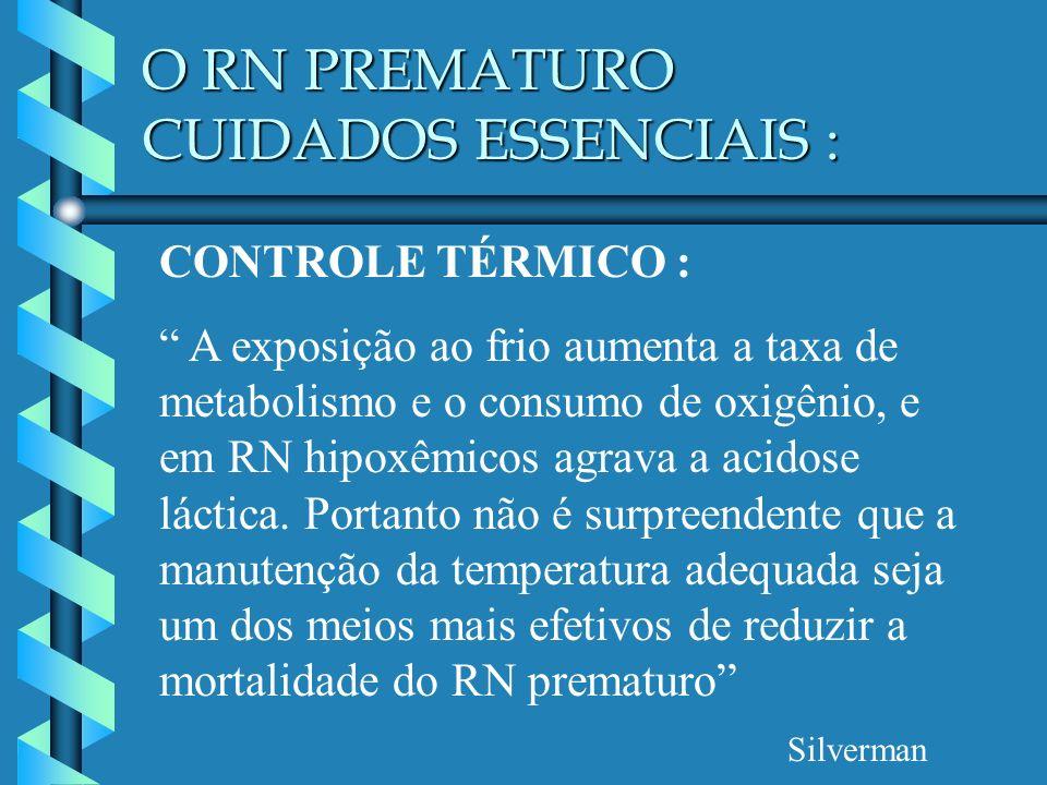 O RN PREMATURO CUIDADOS ESSENCIAIS : CONTROLE TÉRMICO : A exposição ao frio aumenta a taxa de metabolismo e o consumo de oxigênio, e em RN hipoxêmicos