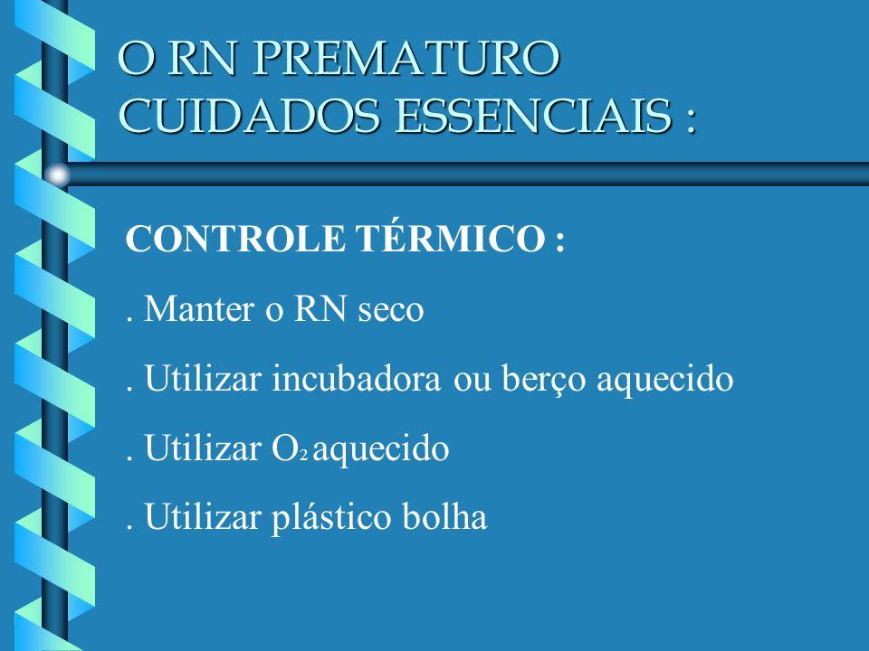 O RN PREMATURO CUIDADOS ESSENCIAIS : CONTROLE TÉRMICO :. Manter o RN seco. Utilizar incubadora ou berço aquecido. Utilizar O 2 aquecido. Utilizar plás