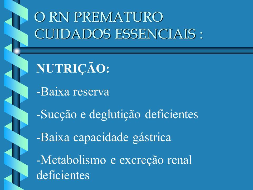 O RN PREMATURO CUIDADOS ESSENCIAIS : NUTRIÇÃO: -Baixa reserva -Sucção e deglutição deficientes -Baixa capacidade gástrica -Metabolismo e excreção rena