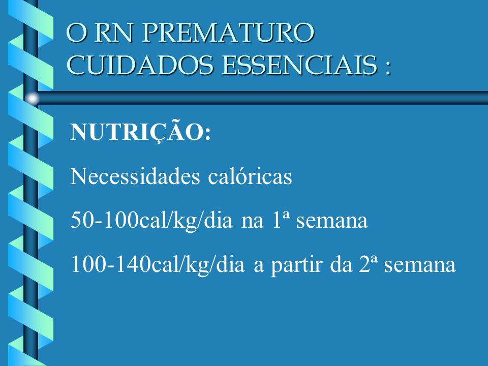 O RN PREMATURO CUIDADOS ESSENCIAIS : NUTRIÇÃO: Necessidades calóricas 50-100cal/kg/dia na 1ª semana 100-140cal/kg/dia a partir da 2ª semana
