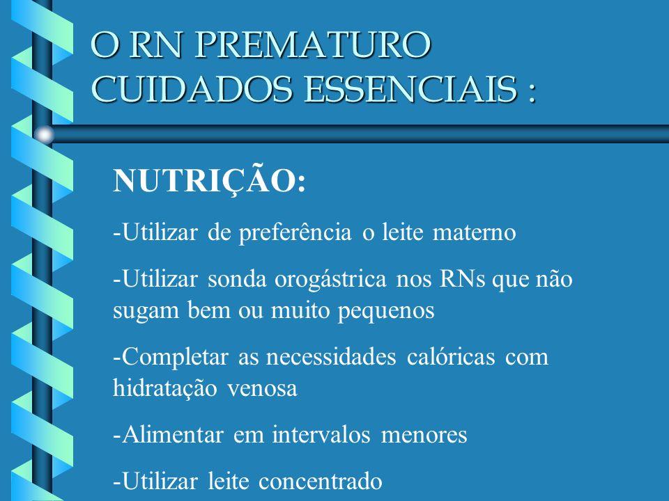 O RN PREMATURO CUIDADOS ESSENCIAIS : NUTRIÇÃO: -Utilizar de preferência o leite materno -Utilizar sonda orogástrica nos RNs que não sugam bem ou muito