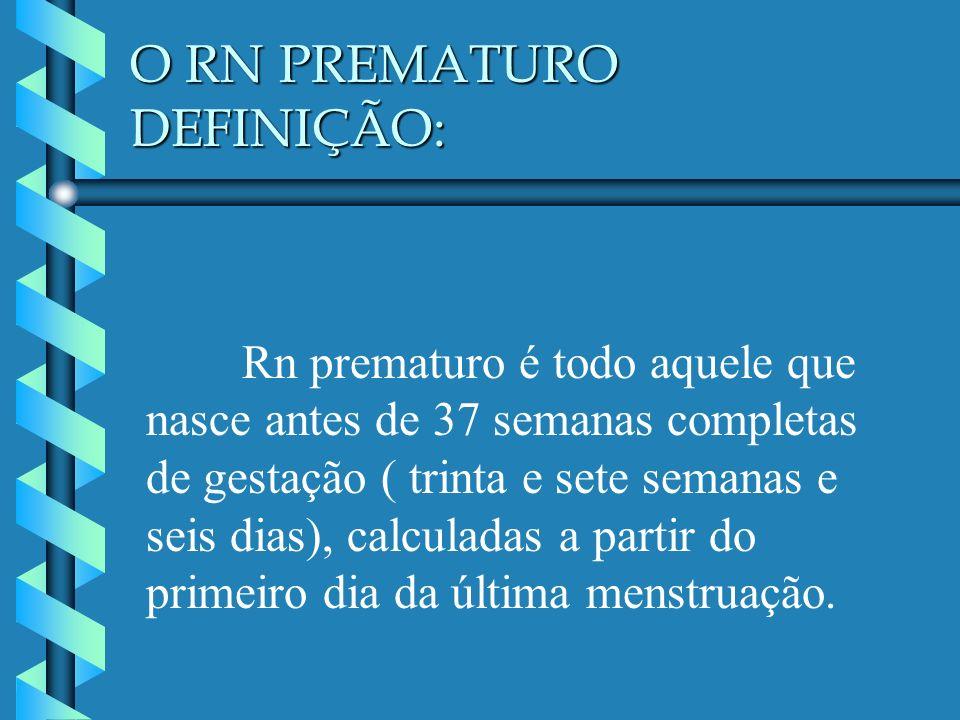 O RN PREMATURO DEFINIÇÃO: Rn prematuro é todo aquele que nasce antes de 37 semanas completas de gestação ( trinta e sete semanas e seis dias), calcula