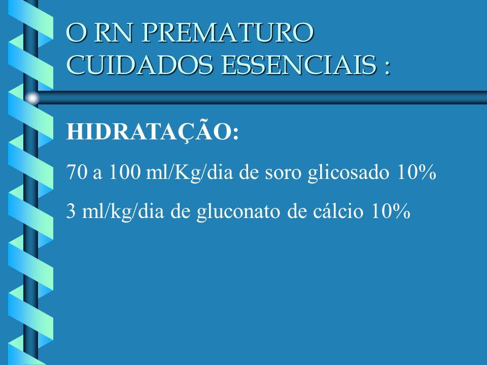 O RN PREMATURO CUIDADOS ESSENCIAIS : HIDRATAÇÃO: 70 a 100 ml/Kg/dia de soro glicosado 10% 3 ml/kg/dia de gluconato de cálcio 10%