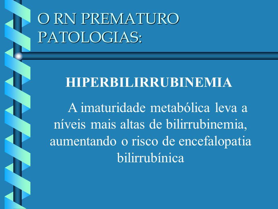 O RN PREMATURO PATOLOGIAS: HIPERBILIRRUBINEMIA A imaturidade metabólica leva a níveis mais altas de bilirrubinemia, aumentando o risco de encefalopati