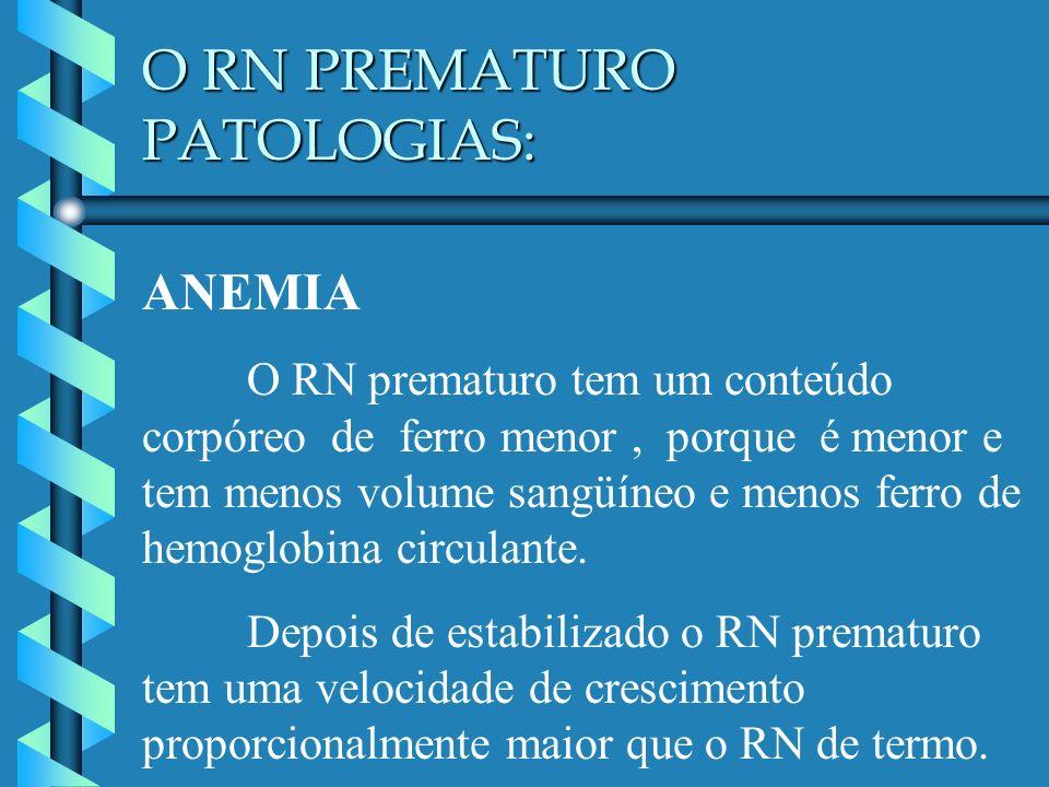 O RN PREMATURO PATOLOGIAS: ANEMIA O RN prematuro tem um conteúdo corpóreo de ferro menor, porque é menor e tem menos volume sangüíneo e menos ferro de