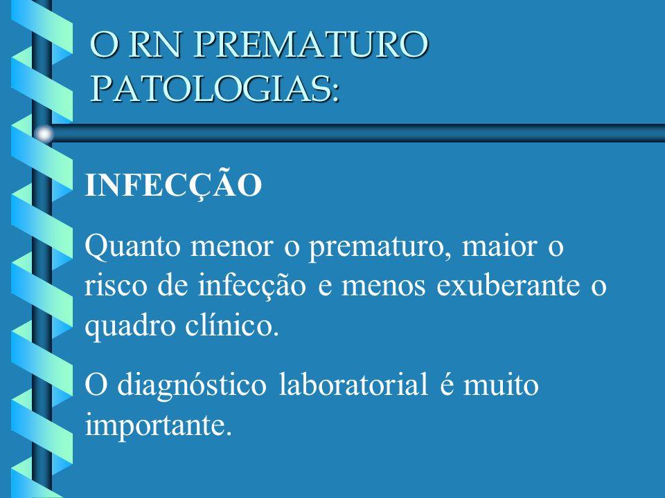 O RN PREMATURO PATOLOGIAS: INFECÇÃO Quanto menor o prematuro, maior o risco de infecção e menos exuberante o quadro clínico. O diagnóstico laboratoria