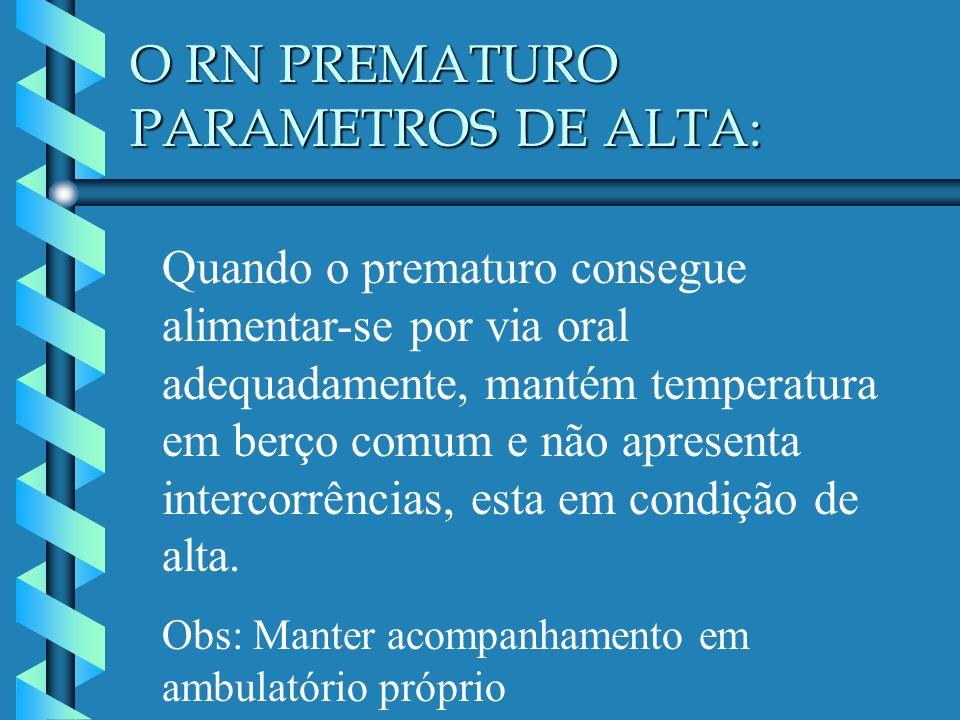 O RN PREMATURO PARAMETROS DE ALTA: Quando o prematuro consegue alimentar-se por via oral adequadamente, mantém temperatura em berço comum e não aprese