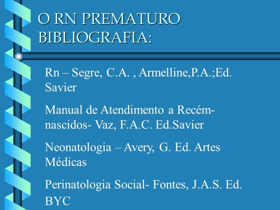 O RN PREMATURO BIBLIOGRAFIA: Rn – Segre, C.A., Armelline,P.A.;Ed. Savier Manual de Atendimento a Recém- nascidos- Vaz, F.A.C. Ed.Savier Neonatologia –