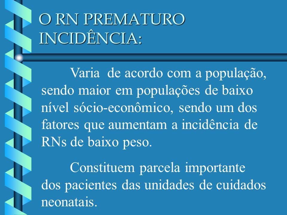 O RN PREMATURO INCIDÊNCIA: Varia de acordo com a população, sendo maior em populações de baixo nível sócio-econômico, sendo um dos fatores que aumenta