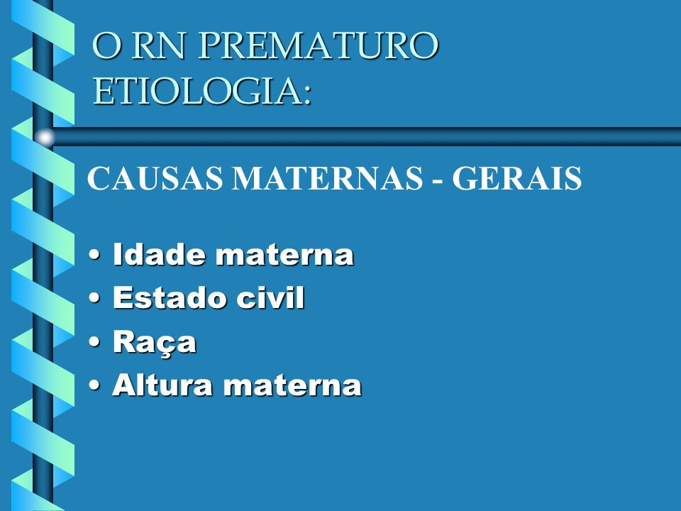 O RN PREMATURO ETIOLOGIA: Idade maternaIdade materna Estado civilEstado civil RaçaRaça Altura maternaAltura materna CAUSAS MATERNAS - GERAIS