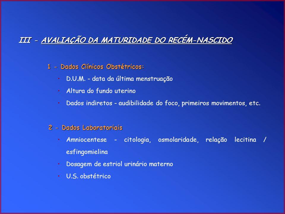 III - AVALIAÇÃO DA MATURIDADE DO RECÉM-NASCIDO 1 - Dados Clínicos Obstétricos: D.U.M. - data da última menstruação Altura do fundo uterino Dados indir