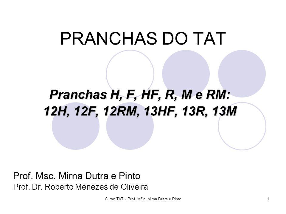 Curso TAT - Prof. MSc. Mirna Dutra e Pinto1 PRANCHAS DO TAT Pranchas H, F, HF, R, M e RM: 12H, 12F, 12RM, 13HF, 13R, 13M Prof. Msc. Mirna Dutra e Pint