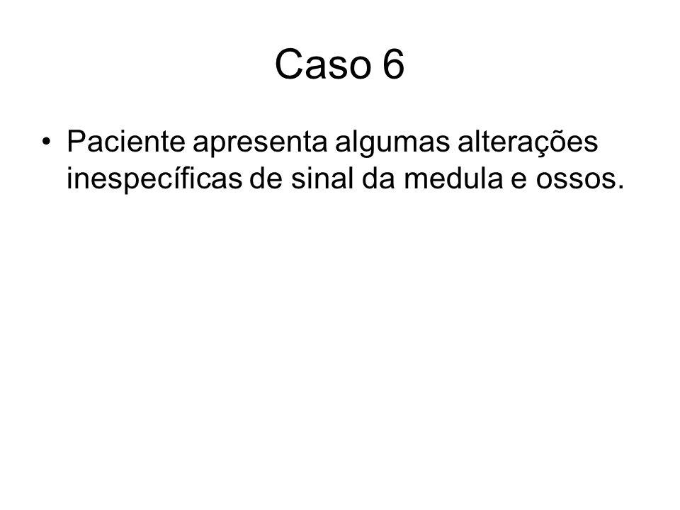 Caso 6 Paciente apresenta algumas alterações inespecíficas de sinal da medula e ossos.