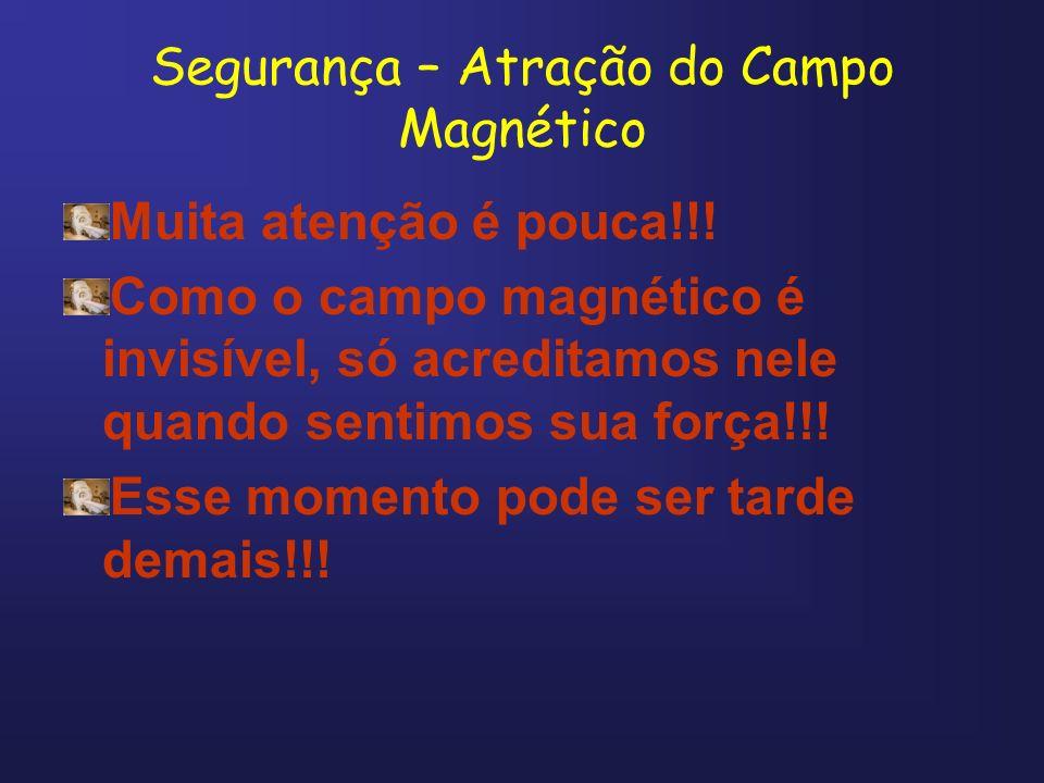 Segurança – Atração do Campo Magnético Muita atenção é pouca!!! Como o campo magnético é invisível, só acreditamos nele quando sentimos sua força!!! E