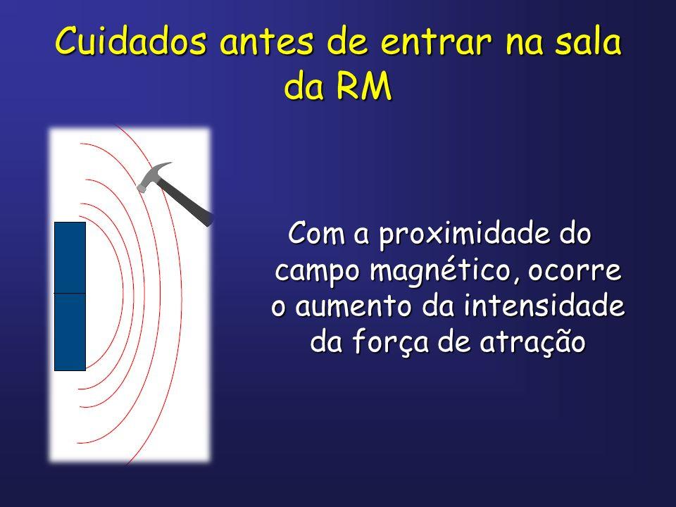 Cuidados antes de entrar na sala da RM Com a proximidade do campo magnético, ocorre o aumento da intensidade da força de atração Com a proximidade do
