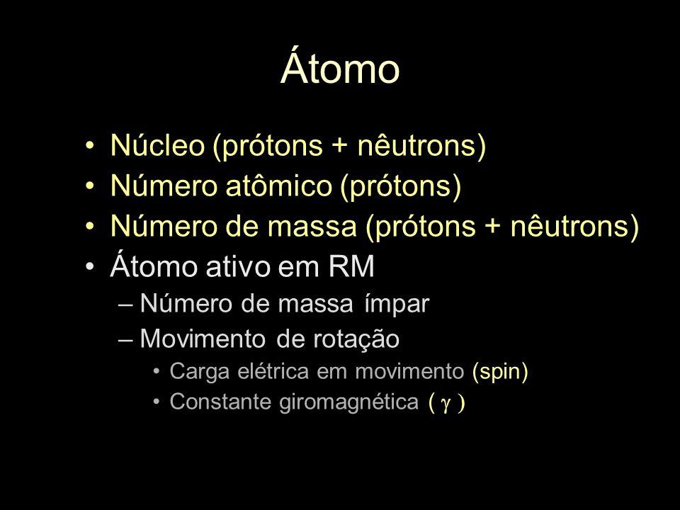 Átomo Núcleo (prótons + nêutrons) Número atômico (prótons) Número de massa (prótons + nêutrons) Átomo ativo em RM –Número de massa ímpar –Movimento de