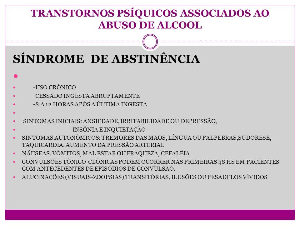 TRANSTORNOS PSÍQUICOS ASSOCIADOS AO ABUSO DE ALCOOL SÍNDROME DE ABSTINÊNCIA -USO CRÔNICO -CESSADO INGESTA ABRUPTAMENTE -8 A 12 HORAS APÓS A ÚLTIMA INGESTA SINTOMAS INICIAIS: ANSIEDADE, IRRITABILIDADE OU DEPRESSÃO, INSÔNIA E INQUIETAÇÃO SINTOMAS AUTONÔMICOS: TREMORES DAS MÃOS, LÍNGUA OU PÁLPEBRAS,SUDORESE, TAQUICARDIA, AUMENTO DA PRESSÃO ARTERIAL NÁUSEAS, VÔMITOS, MAL ESTAR OU FRAQUEZA, CEFALÉIA CONVULSÕES TÔNICO-CLÔNICAS PODEM OCORRER NAS PRIMEIRAS 48 HS EM PACIENTES COM ANTECEDENTES DE EPISÓDIOS DE CONVULSÃO.