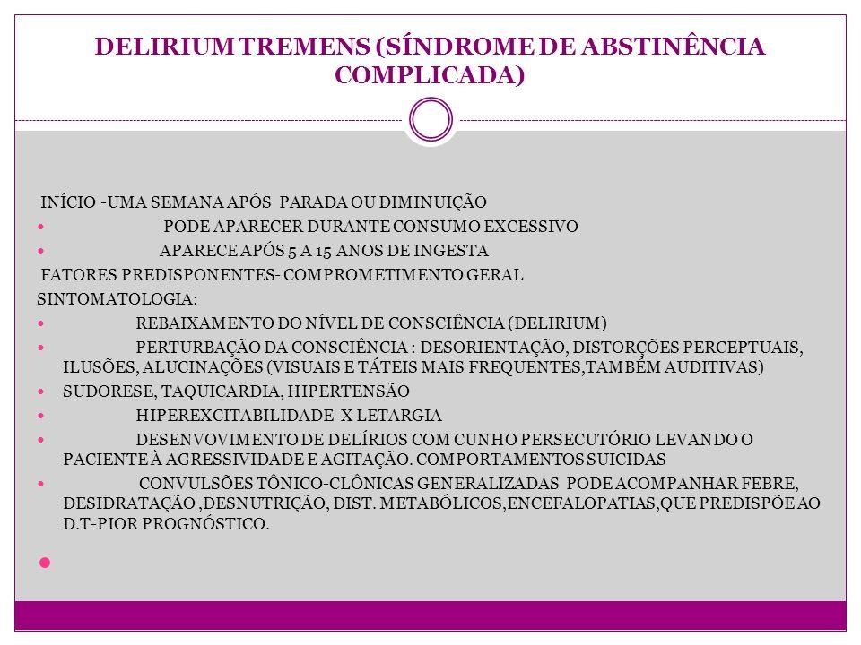 DELIRIUM TREMENS (SÍNDROME DE ABSTINÊNCIA COMPLICADA) INÍCIO -UMA SEMANA APÓS PARADA OU DIMINUIÇÃO PODE APARECER DURANTE CONSUMO EXCESSIVO APARECE APÓS 5 A 15 ANOS DE INGESTA FATORES PREDISPONENTES- COMPROMETIMENTO GERAL SINTOMATOLOGIA: REBAIXAMENTO DO NÍVEL DE CONSCIÊNCIA (DELIRIUM) PERTURBAÇÃO DA CONSCIÊNCIA : DESORIENTAÇÃO, DISTORÇÕES PERCEPTUAIS, ILUSÕES, ALUCINAÇÕES (VISUAIS E TÁTEIS MAIS FREQUENTES,TAMBÉM AUDITIVAS) SUDORESE, TAQUICARDIA, HIPERTENSÃO HIPEREXCITABILIDADE X LETARGIA DESENVOVIMENTO DE DELÍRIOS COM CUNHO PERSECUTÓRIO LEVANDO O PACIENTE À AGRESSIVIDADE E AGITAÇÃO.