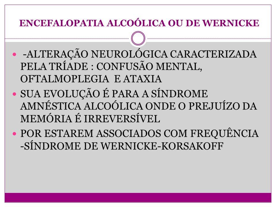 ENCEFALOPATIA ALCOÓLICA OU DE WERNICKE -ALTERAÇÃO NEUROLÓGICA CARACTERIZADA PELA TRÍADE : CONFUSÃO MENTAL, OFTALMOPLEGIA E ATAXIA SUA EVOLUÇÃO É PARA A SÍNDROME AMNÉSTICA ALCOÓLICA ONDE O PREJUÍZO DA MEMÓRIA É IRREVERSÍVEL POR ESTAREM ASSOCIADOS COM FREQUÊNCIA -SÍNDROME DE WERNICKE-KORSAKOFF