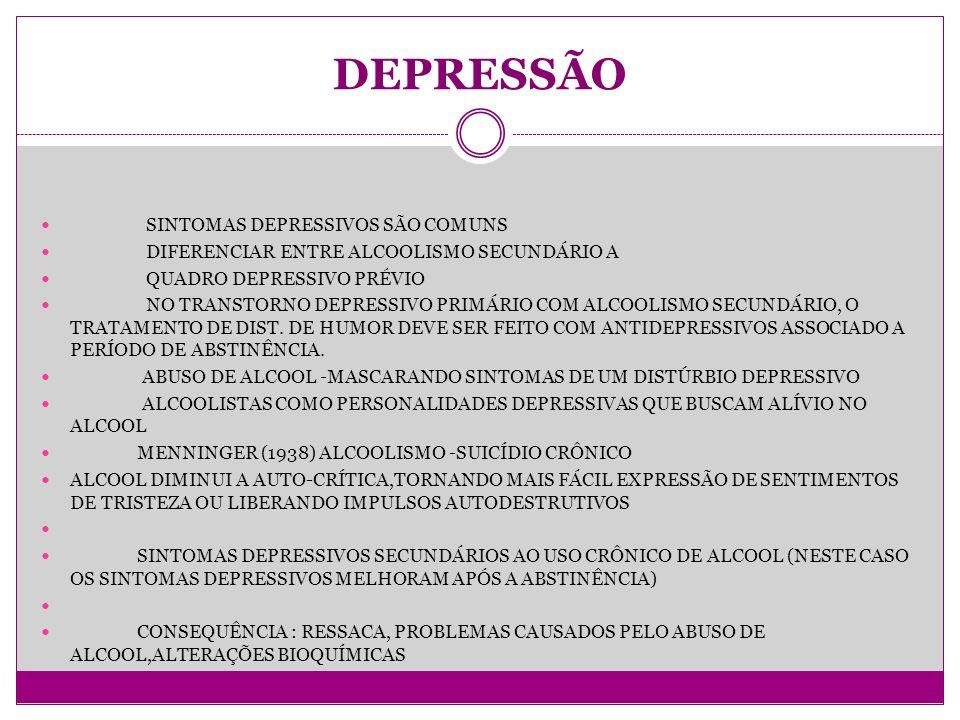 DEPRESSÃO SINTOMAS DEPRESSIVOS SÃO COMUNS DIFERENCIAR ENTRE ALCOOLISMO SECUNDÁRIO A QUADRO DEPRESSIVO PRÉVIO NO TRANSTORNO DEPRESSIVO PRIMÁRIO COM ALCOOLISMO SECUNDÁRIO, O TRATAMENTO DE DIST.